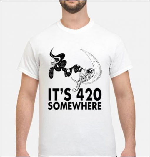 Wonderful It's 420 somewhere astronaut shirt