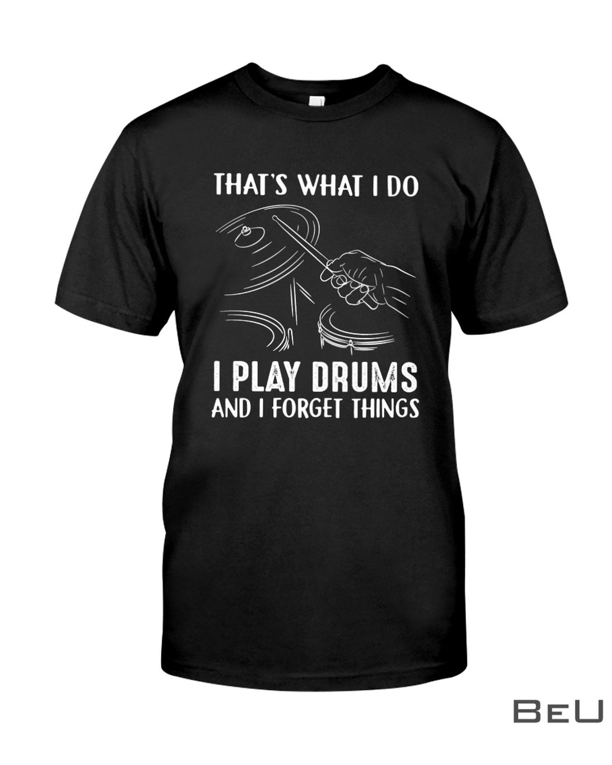That's What I Do I Play Drums And I Forget Things Shirt, hoodie, tank top
