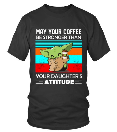 Baby Yoda may your coffee be stronger than your daughter attitude shirt